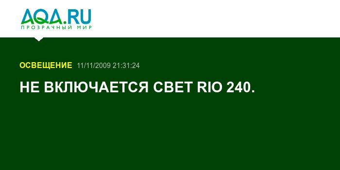 НЕ ВКЛЮЧАЕТСЯ СВЕТ RIO 240.